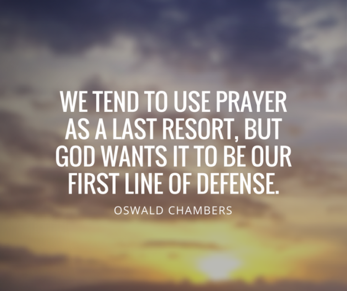 oswald-chambers-quote-we-tend-to-use-prayer-as-a-last-resort-but-god-wants-it-to-be-our-first-line-of-defense-we-pray-when-theres-nothing-else-we-can-do-but-god-wants-us-to-pray-before-we-do-anything